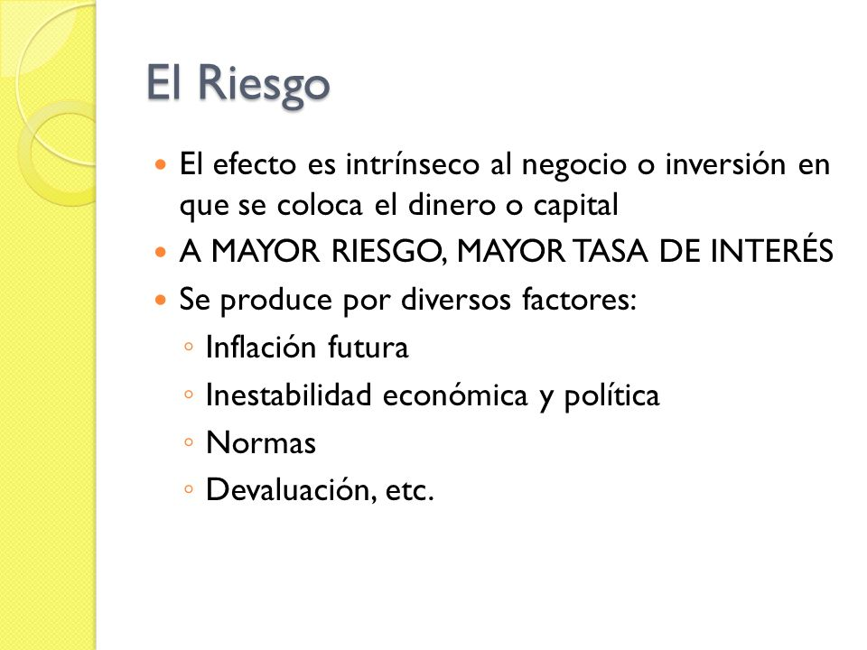El RiesgoEl efecto es intrínseco al negocio o inversión en que se coloca el dinero o capital. A MAYOR RIESGO, MAYOR TASA DE INTERÉS.
