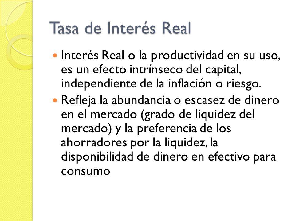 Tasa de Interés Real Interés Real o la productividad en su uso, es un efecto intrínseco del capital, independiente de la inflación o riesgo.