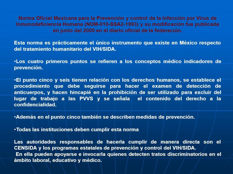 Norma Oficial Mexicana para la Prevención y control de la Infección por Virus de Inmunodeficiencia Humana (NOM-010-SSA2-1993) y su modificación fue publicada en junio del 2000 en el diario oficial de la federación.