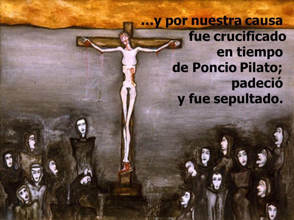 …y por nuestra causa fue crucificado en tiempo de Poncio Pilato; padeció y fue sepultado.