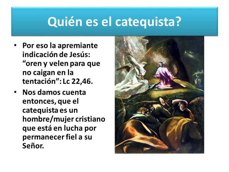 Quién es el catequista Por eso la apremiante indicación de Jesús: oren y velen para que no caigan en la tentación : Lc 22,46.