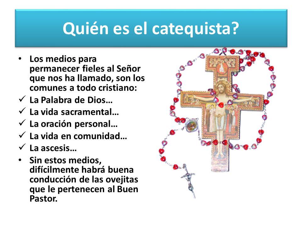 Quién es el catequista Los medios para permanecer fieles al Señor que nos ha llamado, son los comunes a todo cristiano: