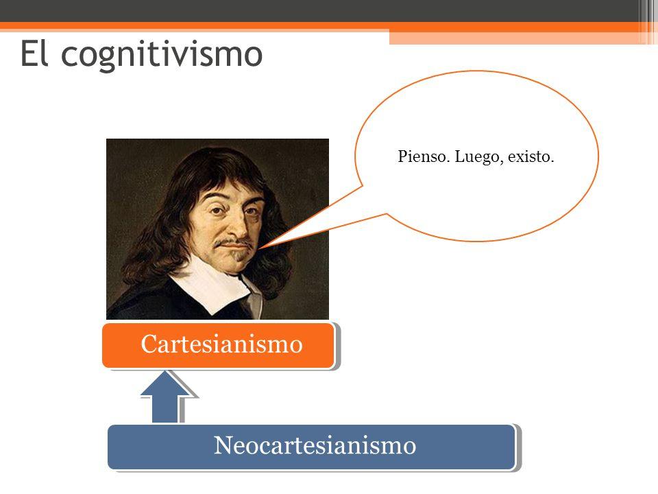 El cognitivismo Pienso. Luego, existo. Cartesianismo Neocartesianismo