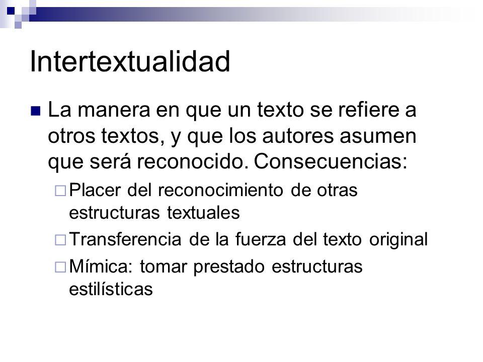 Intertextualidad La manera en que un texto se refiere a otros textos, y que los autores asumen que será reconocido. Consecuencias: