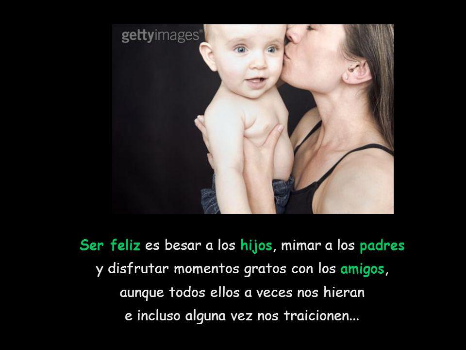 Ser feliz es besar a los hijos, mimar a los padres