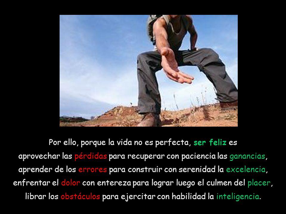 Por ello, porque la vida no es perfecta, ser feliz es