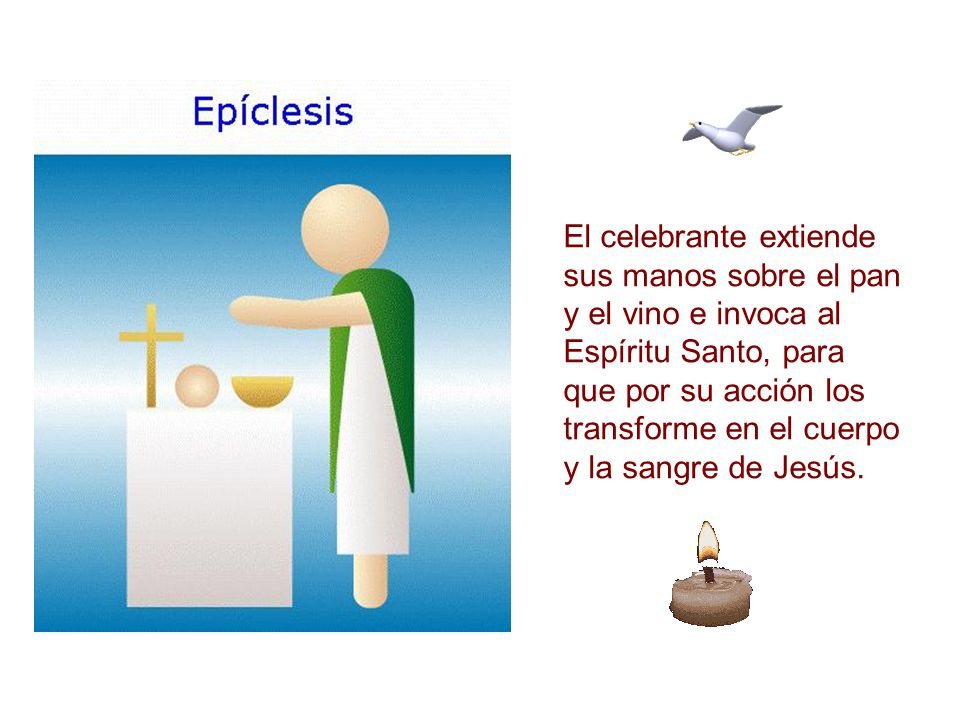 El celebrante extiende sus manos sobre el pan y el vino e invoca al Espíritu Santo, para que por su acción los transforme en el cuerpo y la sangre de Jesús.