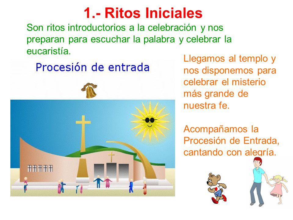 1.- Ritos Iniciales Son ritos introductorios a la celebración y nos preparan para escuchar la palabra y celebrar la eucaristía.