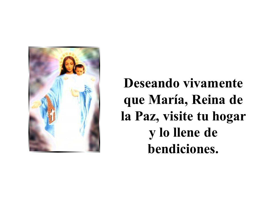 Deseando vivamente que María, Reina de la Paz, visite tu hogar y lo llene de bendiciones.