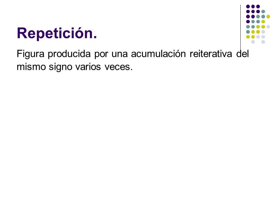 Repetición. Figura producida por una acumulación reiterativa del