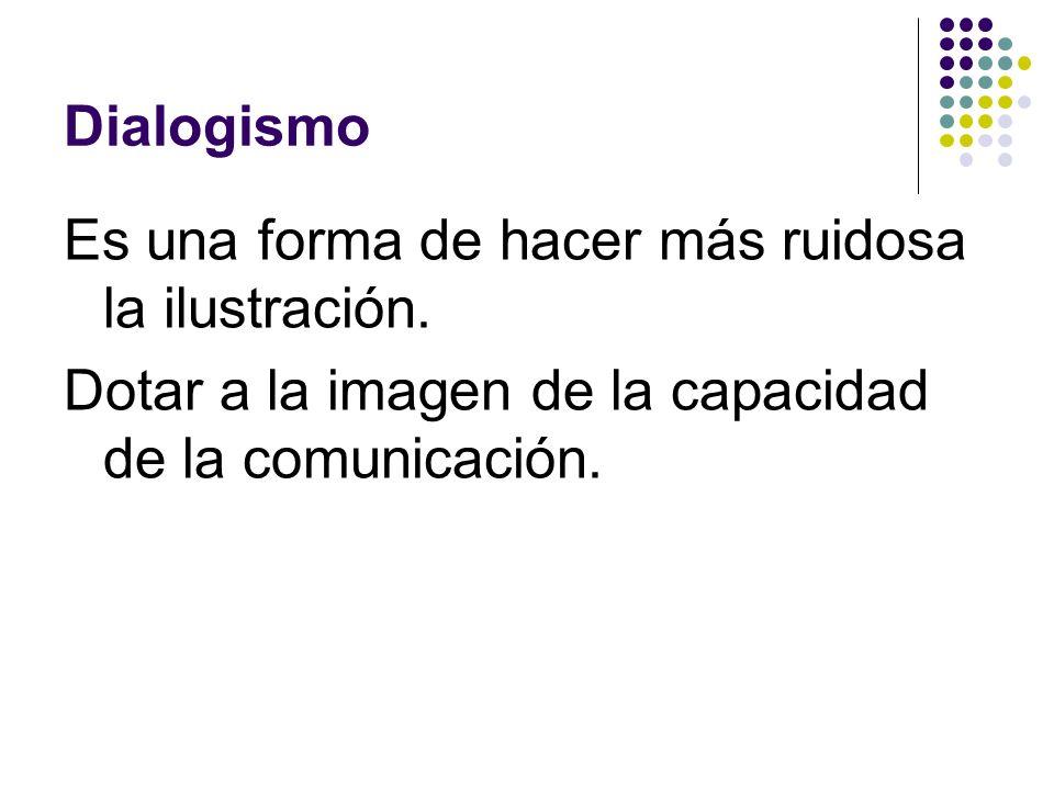 Dialogismo Es una forma de hacer más ruidosa la ilustración.