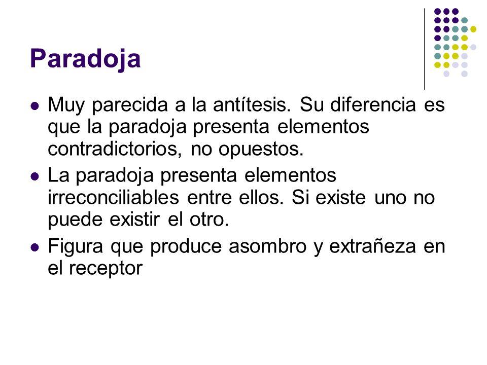 Paradoja Muy parecida a la antítesis. Su diferencia es que la paradoja presenta elementos contradictorios, no opuestos.