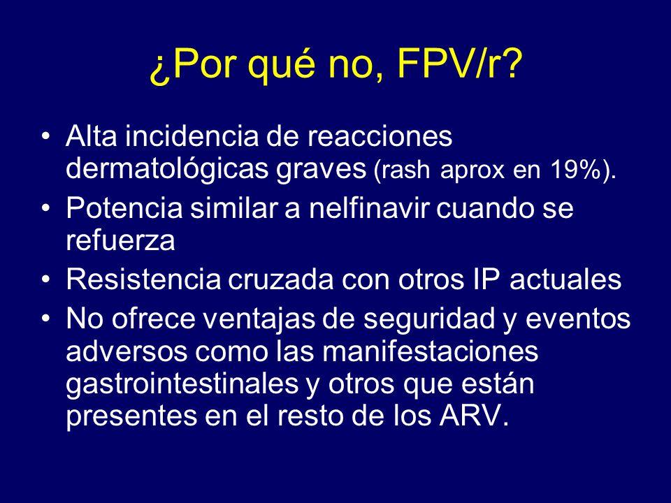 ¿Por qué no, FPV/r Alta incidencia de reacciones dermatológicas graves (rash aprox en 19%). Potencia similar a nelfinavir cuando se refuerza.