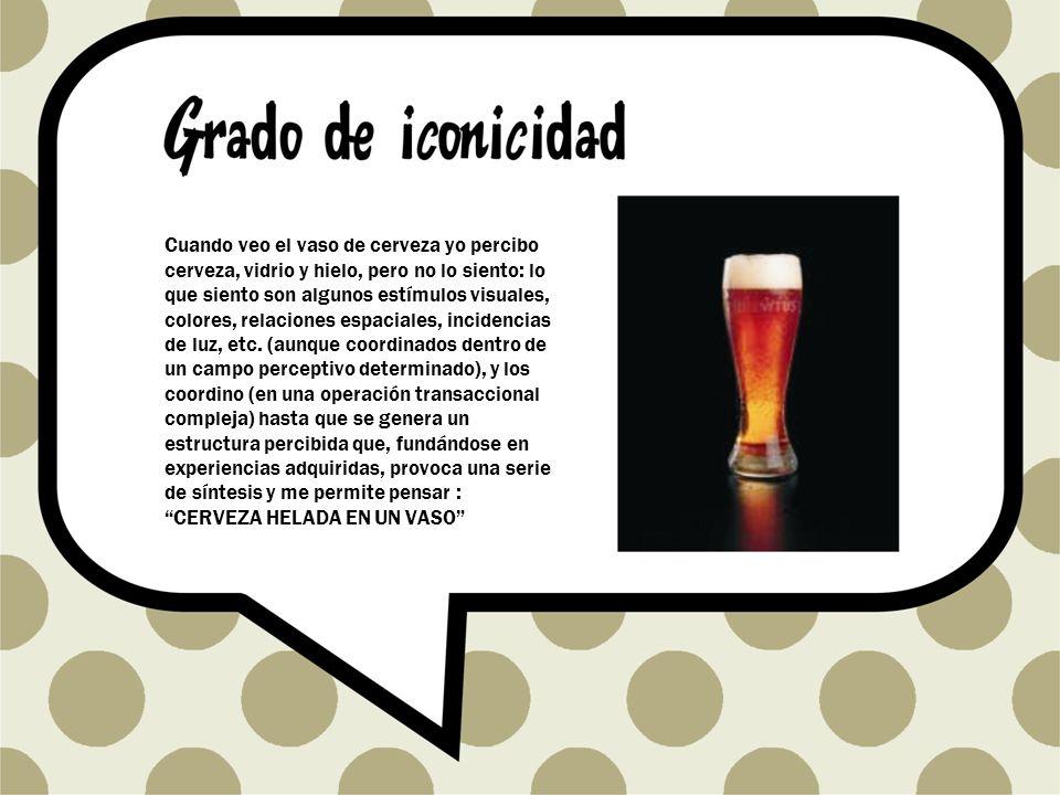 Cuando veo el vaso de cerveza yo percibo cerveza, vidrio y hielo, pero no lo siento: lo que siento son algunos estímulos visuales, colores, relaciones espaciales, incidencias de luz, etc.
