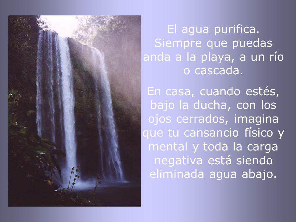 El agua purifica. Siempre que puedas anda a la playa, a un río o cascada.