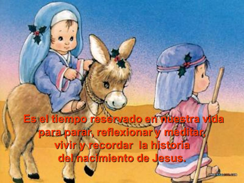 Es el tiempo reservado en nuestra vida para parar, reflexionar y meditar, vivir y recordar la historia del nacimiento de Jesus.