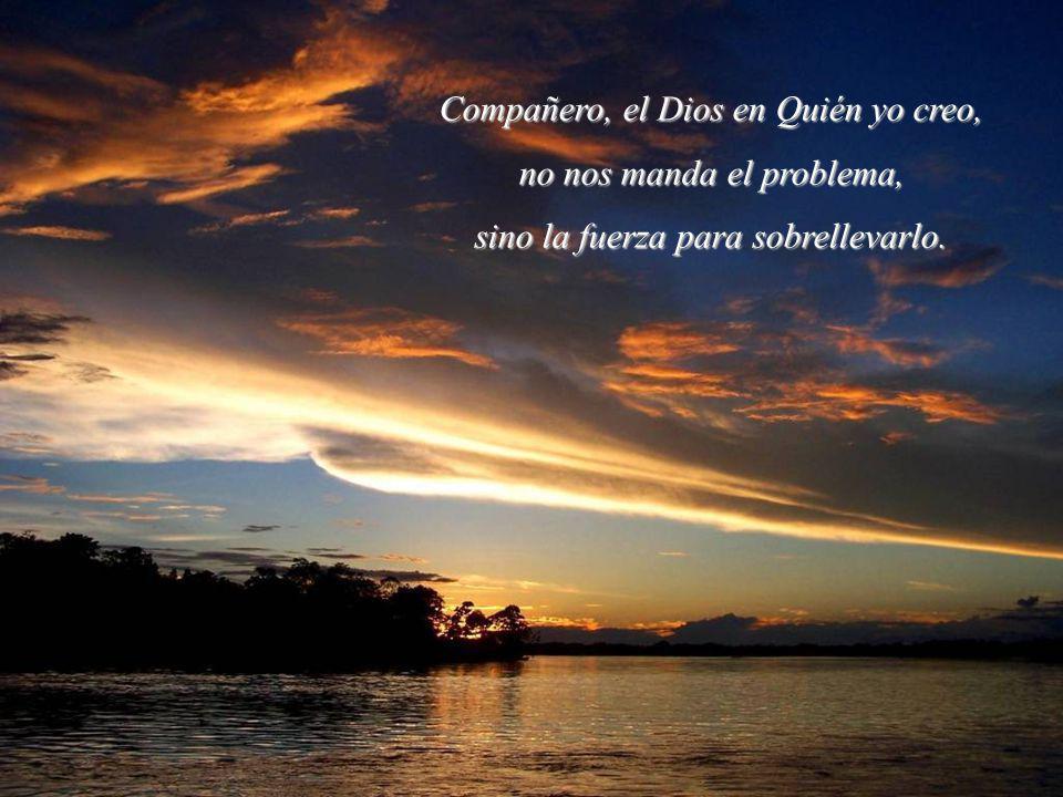 Compañero, el Dios en Quién yo creo, no nos manda el problema,