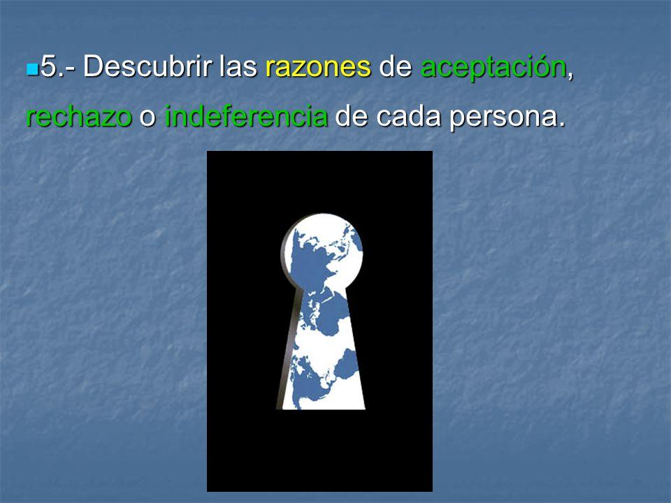 5.- Descubrir las razones de aceptación, rechazo o indeferencia de cada persona.