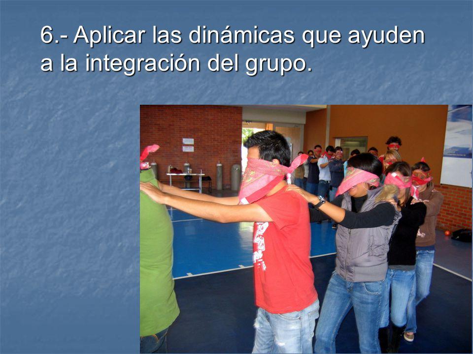 6.- Aplicar las dinámicas que ayuden a la integración del grupo.