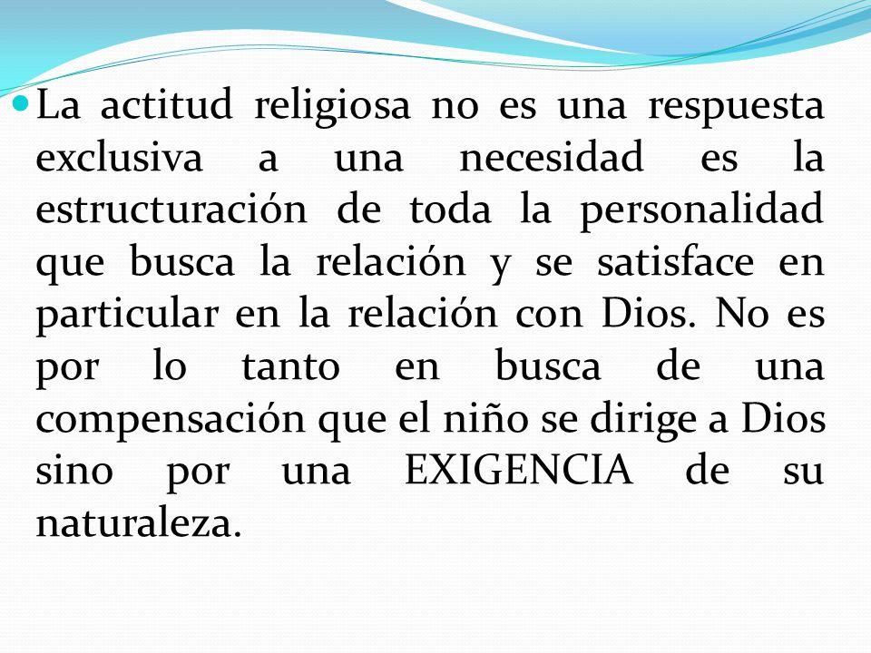 La actitud religiosa no es una respuesta exclusiva a una necesidad es la estructuración de toda la personalidad que busca la relación y se satisface en particular en la relación con Dios.