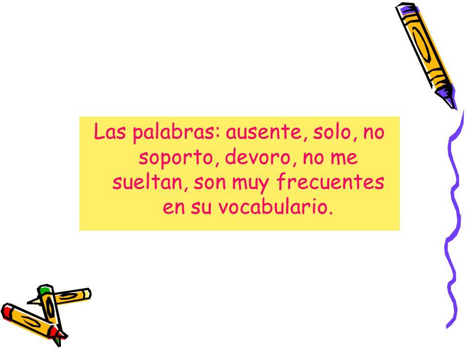 Las palabras: ausente, solo, no soporto, devoro, no me sueltan, son muy frecuentes en su vocabulario.