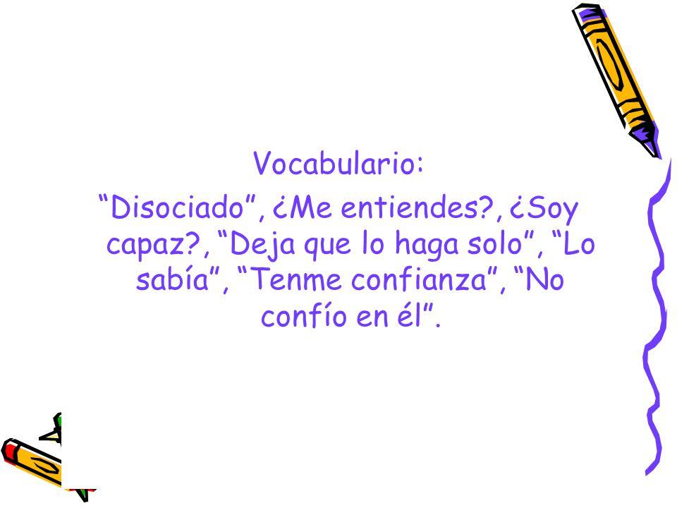 Vocabulario: Disociado , ¿Me entiendes , ¿Soy capaz , Deja que lo haga solo , Lo sabía , Tenme confianza , No confío en él .