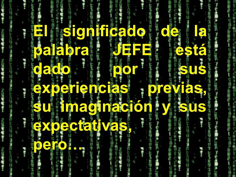 El significado de la palabra JEFE está dado por sus experiencias previas, su imaginación y sus expectativas,