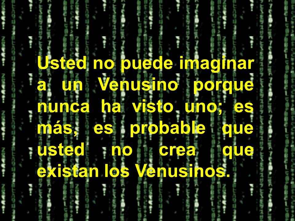 Usted no puede imaginar a un Venusino porque nunca ha visto uno; es más, es probable que usted no crea que existan los Venusinos.