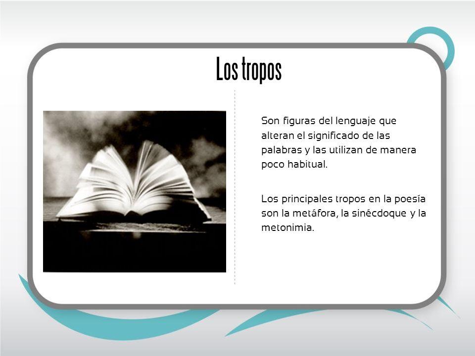 Los tropos Son figuras del lenguaje que alteran el significado de las palabras y las utilizan de manera poco habitual.