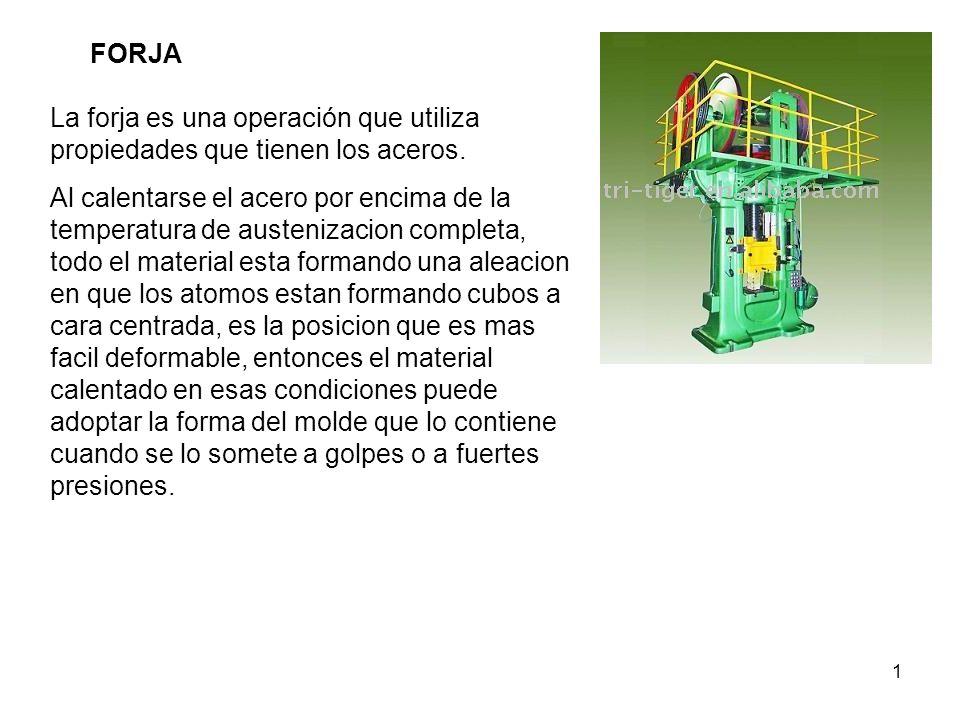 FORJA La forja es una operación que utiliza propiedades que tienen los aceros.