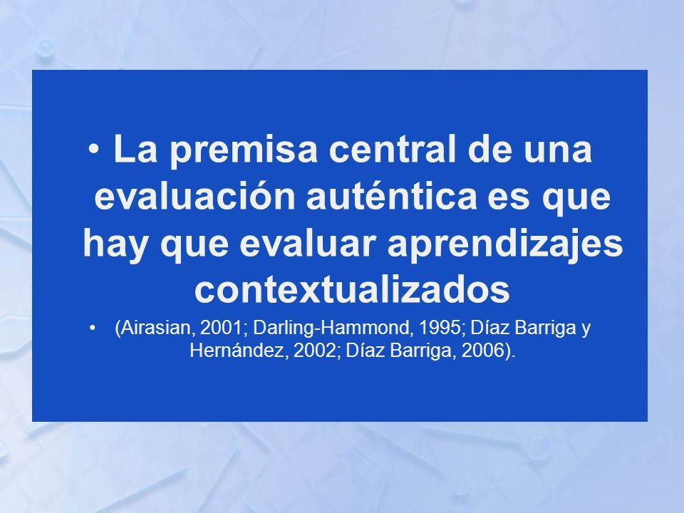 La premisa central de una evaluación auténtica es que hay que evaluar aprendizajes contextualizados