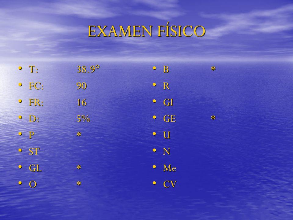 EXAMEN FÍSICO T: 38.9° FC: 90 FR: 16 D: 5% P * ST GL * O * B * R GI