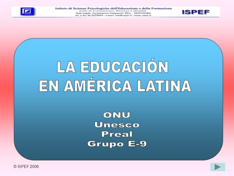 LA EDUCACIÓN EN AMÉRICA LATINA ONU Unesco Preal Grupo E-9 © ISPEF 2006