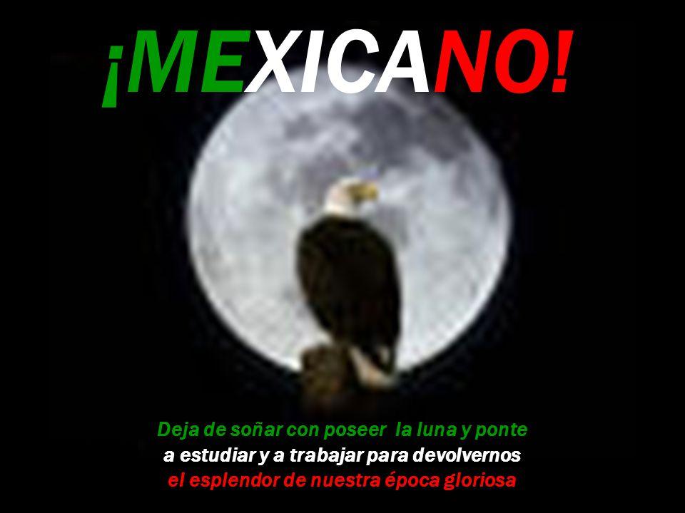 ¡MEXICANO! Deja de soñar con poseer la luna y ponte