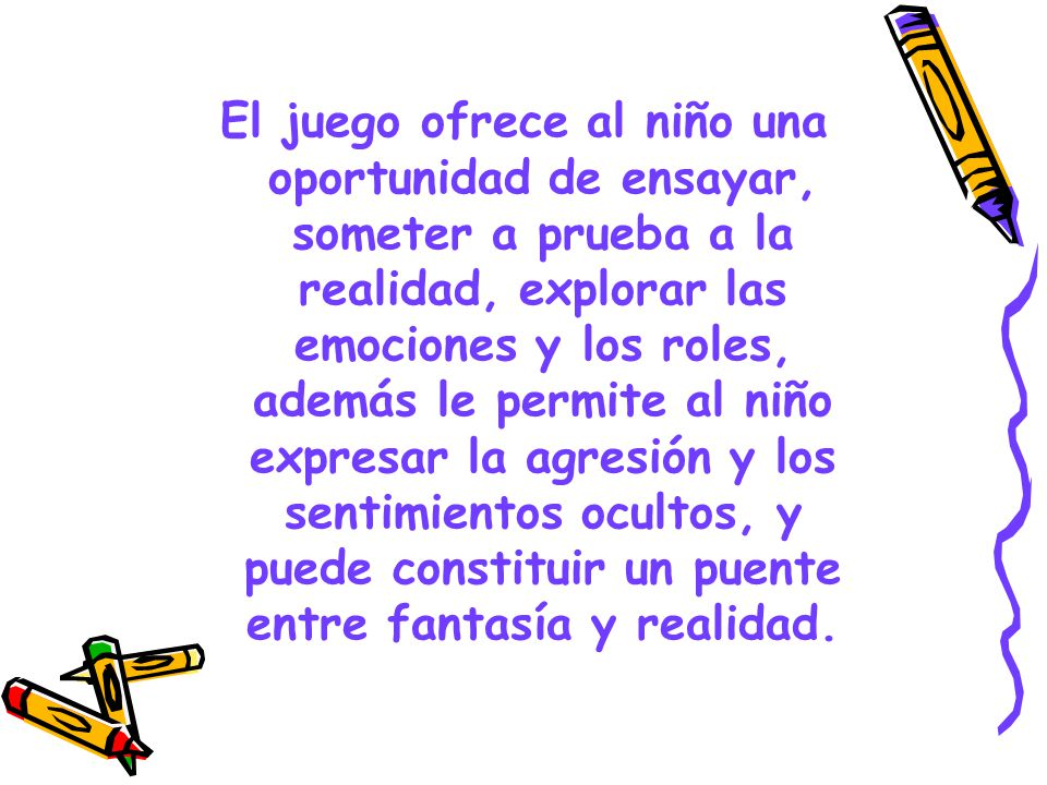 El juego ofrece al niño una oportunidad de ensayar, someter a prueba a la realidad, explorar las emociones y los roles, además le permite al niño expresar la agresión y los sentimientos ocultos, y puede constituir un puente entre fantasía y realidad.