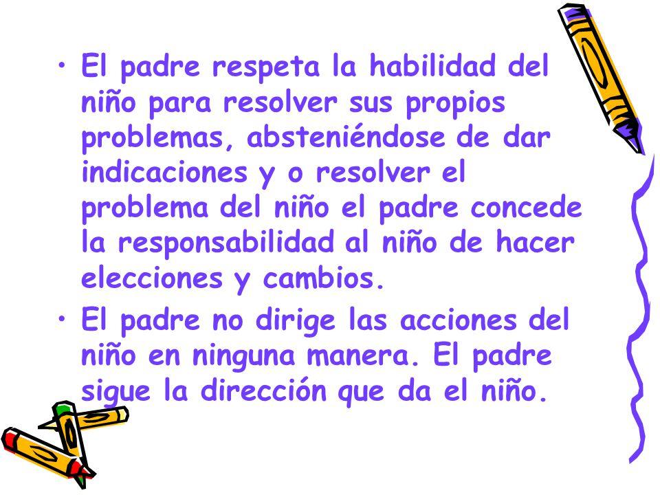 El padre respeta la habilidad del niño para resolver sus propios problemas, absteniéndose de dar indicaciones y o resolver el problema del niño el padre concede la responsabilidad al niño de hacer elecciones y cambios.