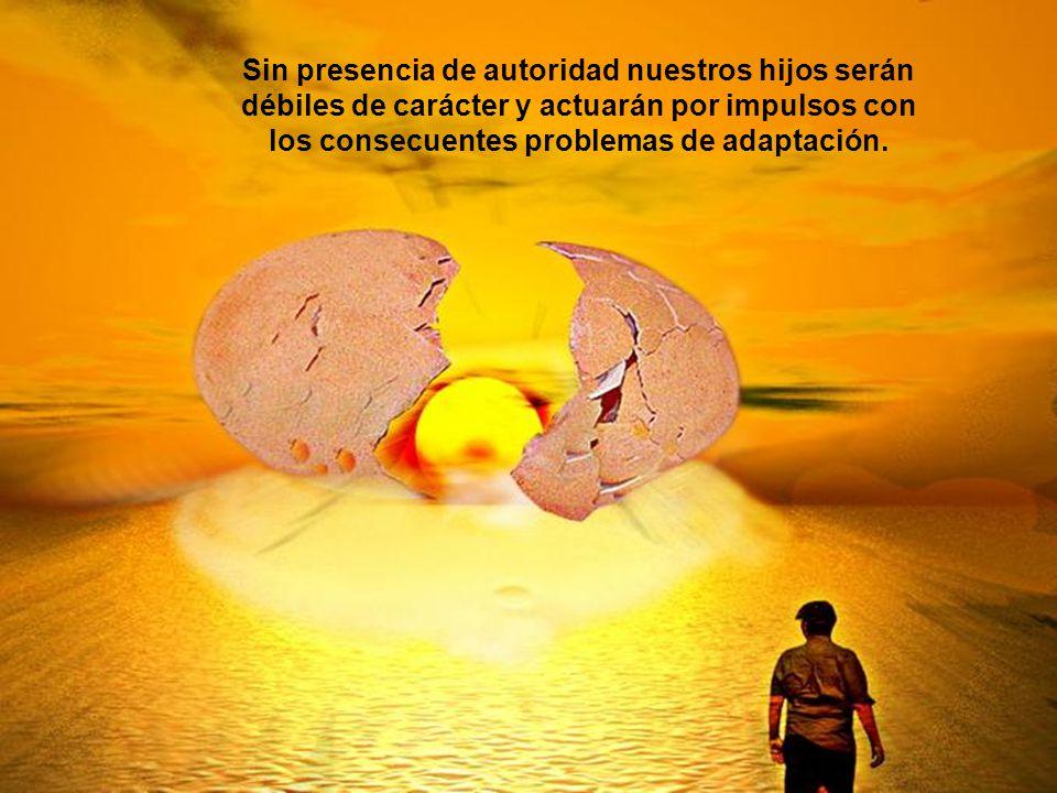 Sin presencia de autoridad nuestros hijos serán débiles de carácter y actuarán por impulsos con los consecuentes problemas de adaptación.