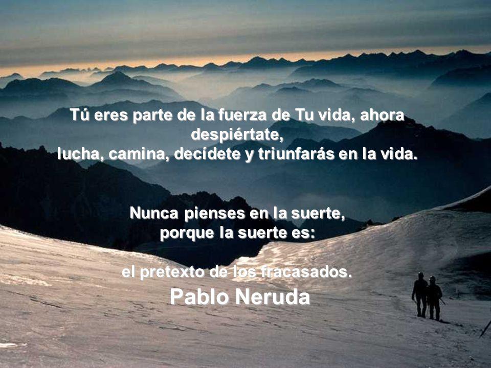 Pablo Neruda Tú eres parte de la fuerza de Tu vida, ahora despiértate,