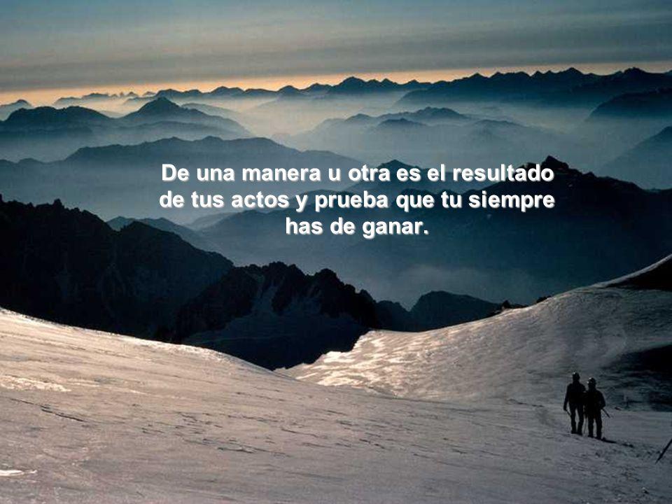 De una manera u otra es el resultado de tus actos y prueba que tu siempre has de ganar.