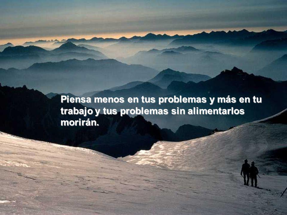 Piensa menos en tus problemas y más en tu trabajo y tus problemas sin alimentarlos morirán.
