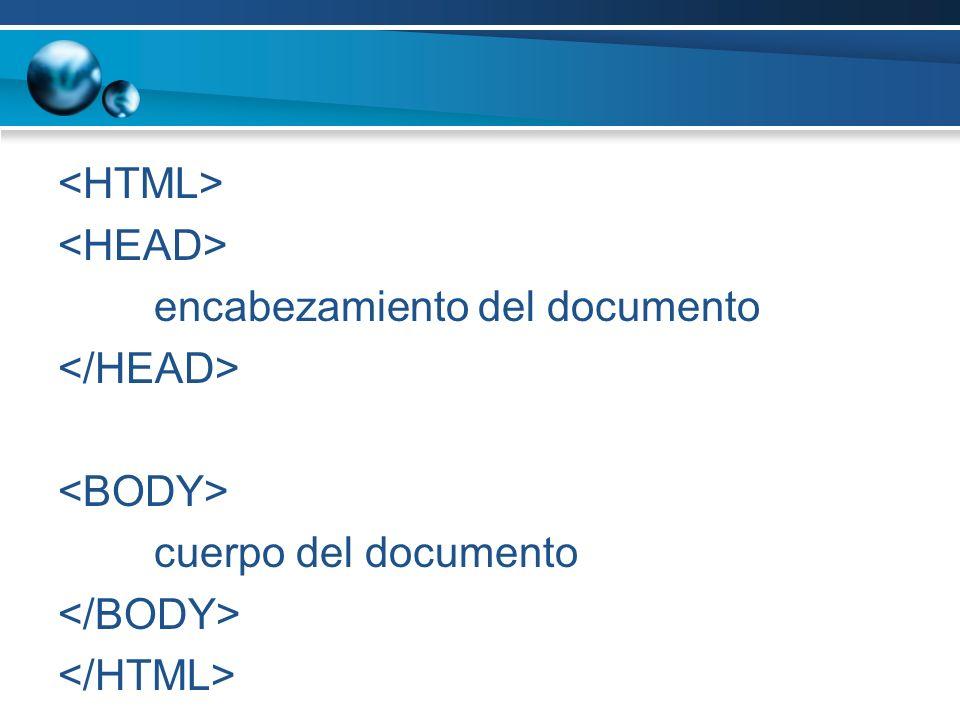<HTML> <HEAD> encabezamiento del documento </HEAD> <BODY> cuerpo del documento </BODY> </HTML>