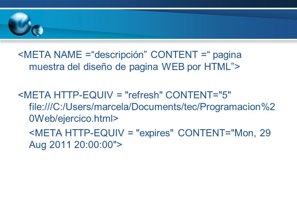 <META NAME = descripción CONTENT = pagina muestra del diseño de pagina WEB por HTML > <META HTTP-EQUIV = refresh CONTENT= 5 file:///C:/Users/marcela/Documents/tec/Programacion%20Web/ejercico.html> <META HTTP-EQUIV = expires CONTENT= Mon, 29 Aug 2011 20:00:00 >