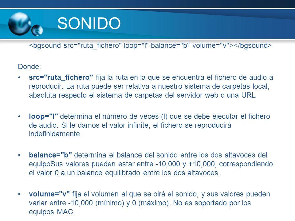 SONIDO<bgsound src= ruta_fichero loop= l balance= b volume= v ></bgsound> Donde: