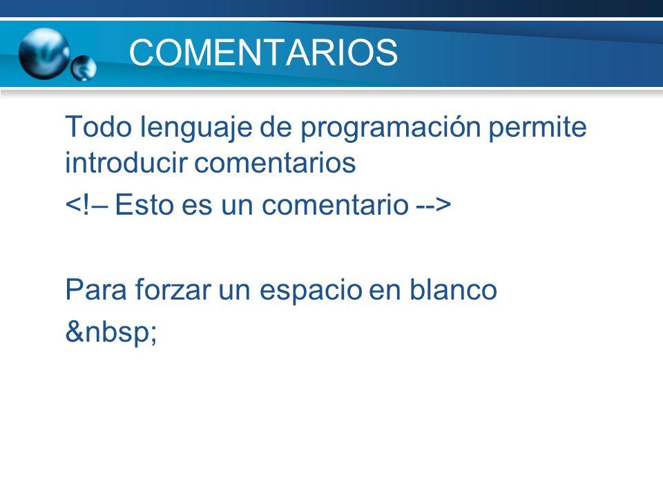 COMENTARIOS Todo lenguaje de programación permite introducir comentarios. <!– Esto es un comentario -->