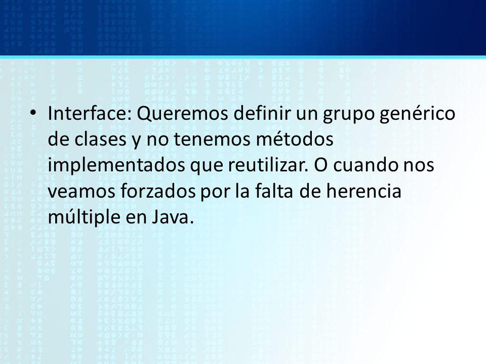 Interface: Queremos definir un grupo genérico de clases y no tenemos métodos implementados que reutilizar.