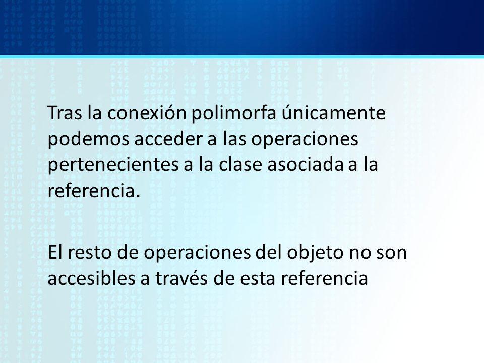 Tras la conexión polimorfa únicamente podemos acceder a las operaciones pertenecientes a la clase asociada a la referencia.