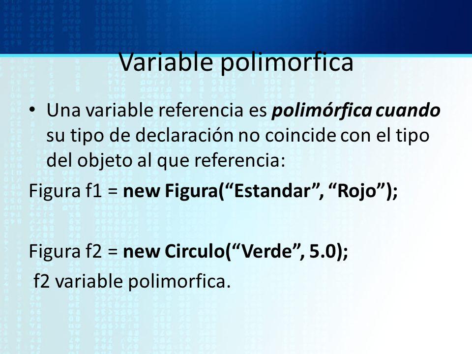 Variable polimorfica Una variable referencia es polimórfica cuando su tipo de declaración no coincide con el tipo del objeto al que referencia: