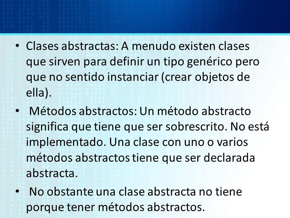 Clases abstractas: A menudo existen clases que sirven para definir un tipo genérico pero que no sentido instanciar (crear objetos de ella).
