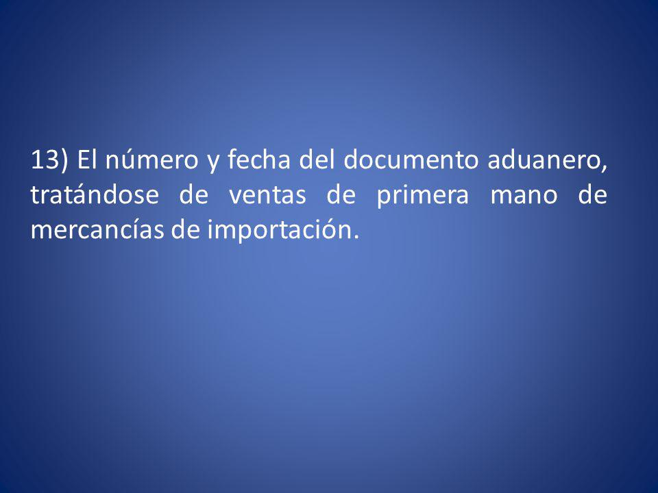 13) El número y fecha del documento aduanero, tratándose de ventas de primera mano de mercancías de importación.