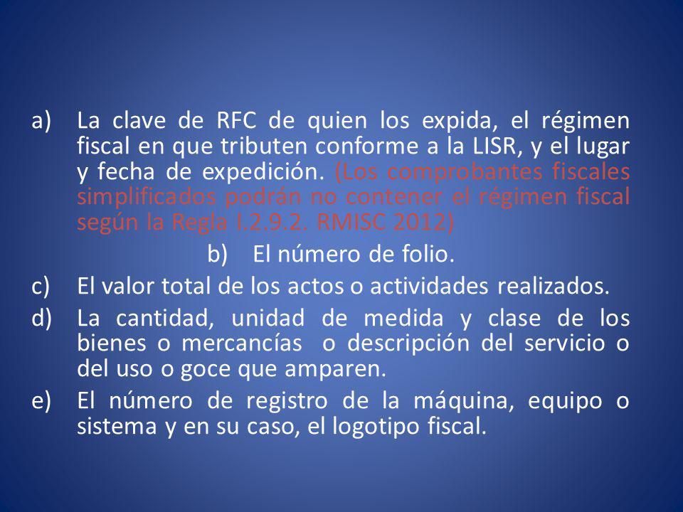 La clave de RFC de quien los expida, el régimen fiscal en que tributen conforme a la LISR, y el lugar y fecha de expedición. (Los comprobantes fiscales simplificados podrán no contener el régimen fiscal según la Regla I.2.9.2. RMISC 2012)